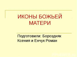ИКОНЫ БОЖЬЕЙ МАТЕРИ Подготовили: Бороздняк Ксения и Енчук Роман