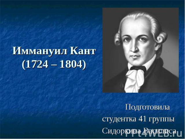 Иммануил Кант (1724 – 1804) Подготовила студентка 41 группы Сидоркина Василиса