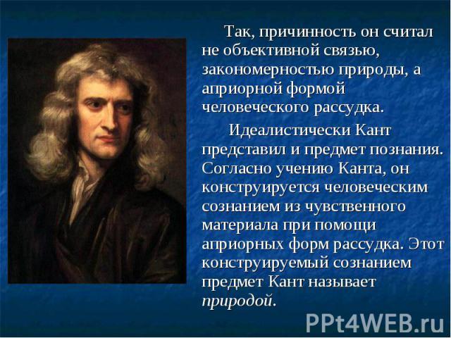 Так, причинность он считал не объективной связью, закономерностью природы, а априорной формой человеческого рассудка. Так, причинность он считал не объективной связью, закономерностью природы, а априорной формой человеческого рассудка. Идеалистическ…