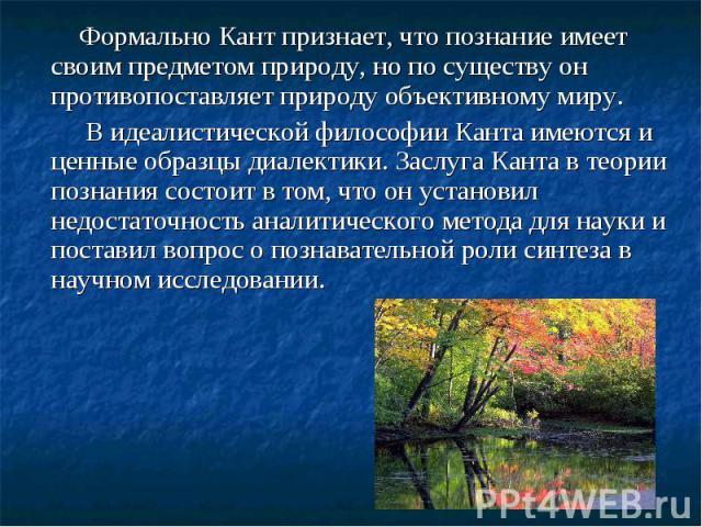 Формально Кант признает, что познание имеет своим предметом природу, но по существу он противопоставляет природу объективному миру. Формально Кант признает, что познание имеет своим предметом природу, но по существу он противопоставляет природу объе…