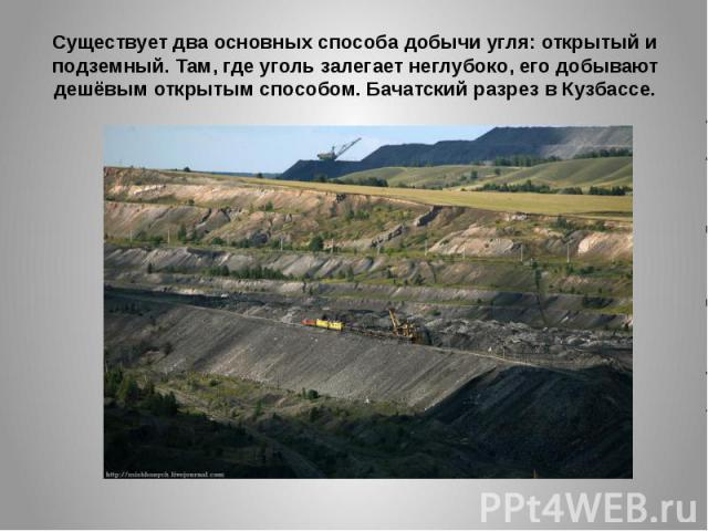 Существует два основных способа добычи угля: открытый и подземный. Там, где уголь залегает неглубоко, его добывают дешёвым открытым способом. Бачатский разрез в Кузбассе.
