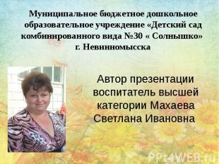 Автор презентации воспитатель высшей категории Махаева Светлана Ивановна Муницип