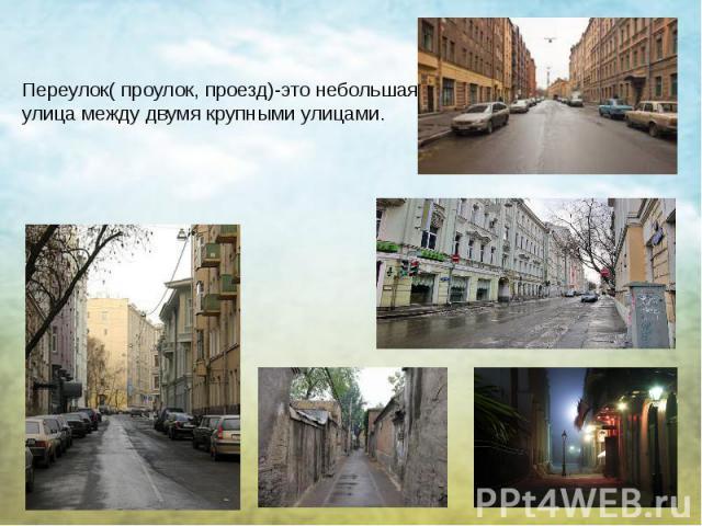 Переулок( проулок, проезд)-это небольшая улица между двумя крупными улицами.