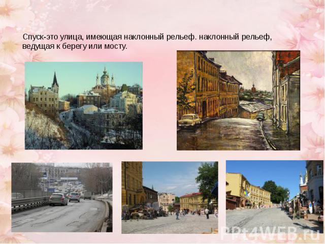 Спуск-это улица, имеющая наклонный рельеф. наклонный рельеф, ведущая к берегу или мосту.