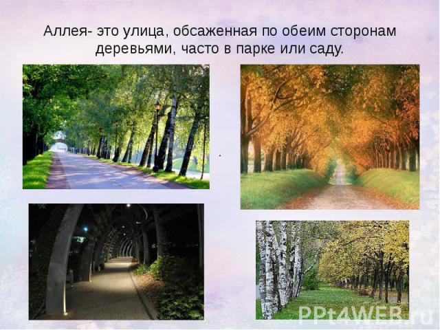 Аллея- это улица, обсаженная по обеим сторонам деревьями, часто в парке или саду.