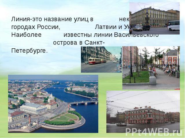 Линия-это название улиц в некоторых городах России, Латвии и Украины. Наиболее известны линииВасильевского острова в Санкт- Петербурге.