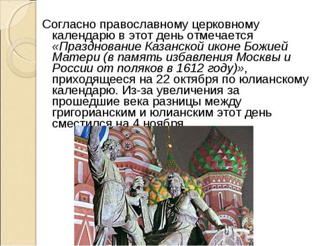 Согласно православному церковному календарю в этот день отмечается «Празднование Казанской иконе Божией Матери (в память избавления Москвы и России от поляков в 1612 году)», приходящееся на 22 октября по юлианскому календарю. Из-за увеличения за про…