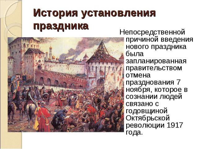 Непосредственной причиной введения нового праздника была запланированная правительством отмена празднования 7 ноября, которое в сознании людей связано с годовщиной Октябрьской революции 1917 года. Непосредственной причиной введения нового праздника …