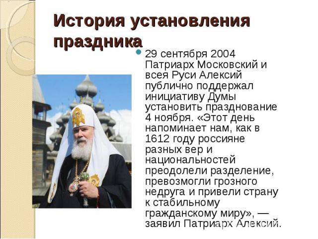 29 сентября 2004 Патриарх Московский и всея Руси Алексий публично поддержал инициативу Думы установить празднование 4 ноября. «Этот день напоминает нам, как в 1612 году россияне разных вер и национальностей преодолели разделение, превозмогли грозног…