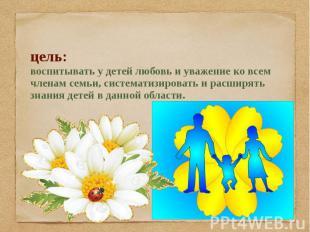 цель: воспитывать у детей любовь и уважение ко всем членам семьи, систематизиров