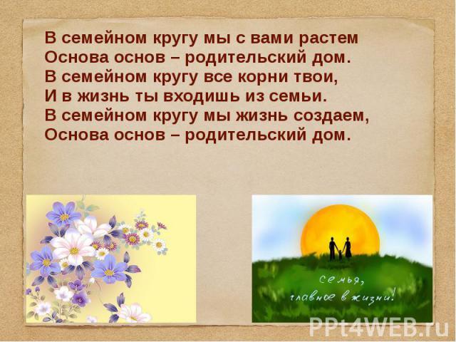 В семейном кругу мы с вами растем Основа основ – родительский дом. В семейном кругу все корни твои, И в жизнь ты входишь из семьи. В семейном кругу мы жизнь создаем, Основа основ – родительский дом.