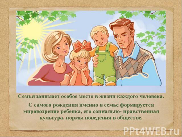 Семья занимает особое место в жизни каждого человека. С самого рождения именно в семье формируется мировозрение ребенка, его социально- нравственная культура, нормы поведения в обществе.