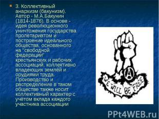 3. Коллективный анархизм (бакунизм). Автор - М.А.Бакунин (1814-1876). В основе -