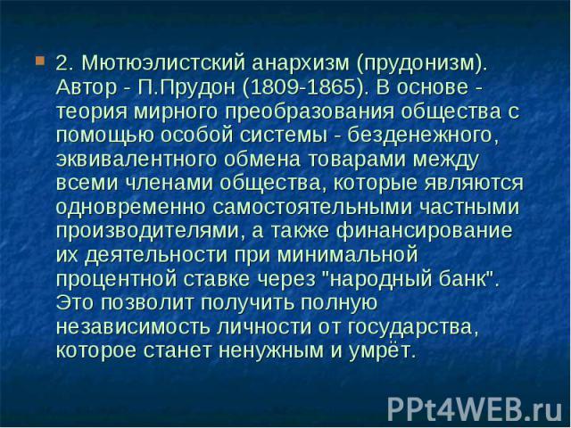2. Мютюэлистский анархизм (прудонизм). Автор - П.Прудон (1809-1865). В основе - теория мирного преобразования общества с помощью особой системы - безденежного, эквивалентного обмена товарами между всеми членами общества, которые являются одновременн…