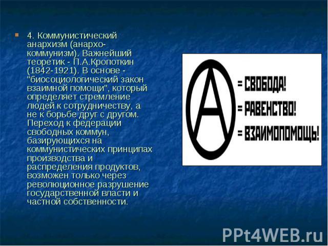 """4. Коммунистический анархизм (анархо-коммунизм). Важнейший теоретик - П.А.Кропоткин (1842-1921). В основе - """"биосоциологический закон взаимной помощи"""", который определяет стремление людей к сотрудничеству, а не к борьбе друг с другом. Пере…"""