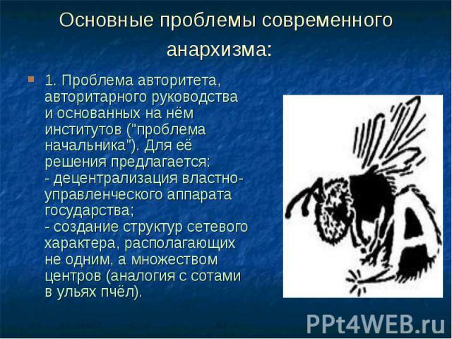 """Основные проблемы современного анархизма: 1. Проблема авторитета, авторитарного руководства и основанных на нём институтов (""""проблема начальника""""). Для её решения предлагается: - децентрализация властно-управленческого аппарата…"""