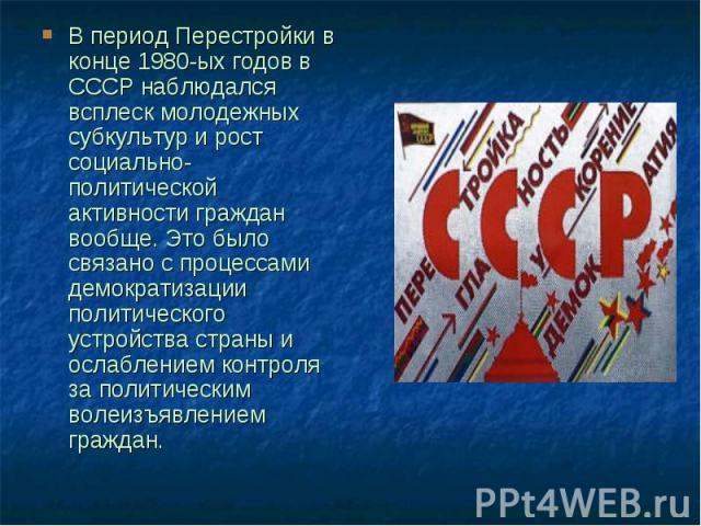 В период Перестройки в конце 1980-ых годов в СССР наблюдался всплеск молодежных субкультур и рост социально-политической активности граждан вообще. Это было связано с процессами демократизации политического устройства страны и ослаблением контроля з…