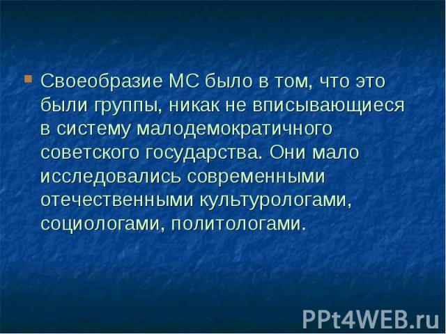 Своеобразие МС было в том, что это были группы, никак не вписывающиеся в систему малодемократичного советского государства. Они мало исследовались современными отечественными культурологами, социологами, политологами.