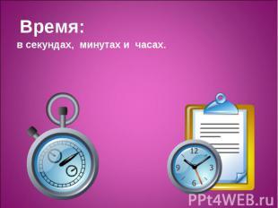 Время: Время: в секундах, минутах и часах.