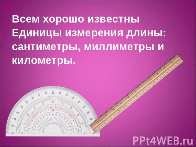 Всем хорошо известны Всем хорошо известны Единицы измерения длины: сантиметры, миллиметры и километры.