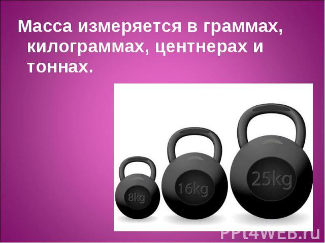 Масса измеряется в граммах, килограммах, центнерах и тоннах. Масса измеряется в граммах, килограммах, центнерах и тоннах.