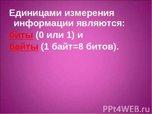 Единицами измерения информации являются: Единицами измерения информации являются: биты (0 или 1) и байты (1 байт=8 битов).
