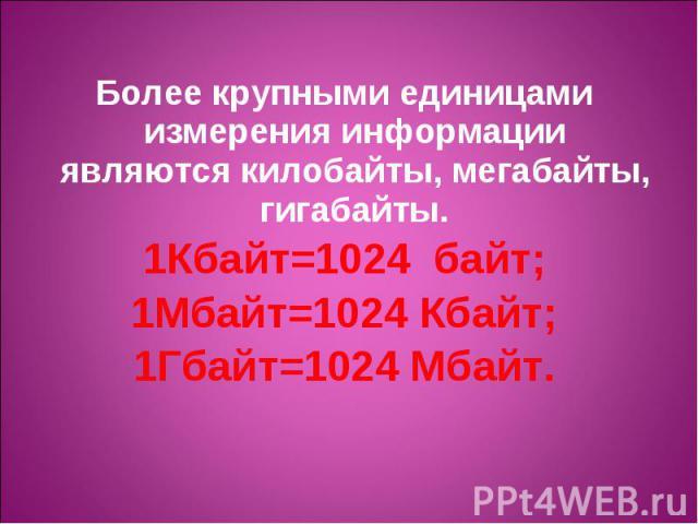 Более крупными единицами измерения информации являются килобайты, мегабайты, гигабайты. Более крупными единицами измерения информации являются килобайты, мегабайты, гигабайты. 1Кбайт=1024 байт; 1Мбайт=1024 Кбайт; 1Гбайт=1024 Мбайт.