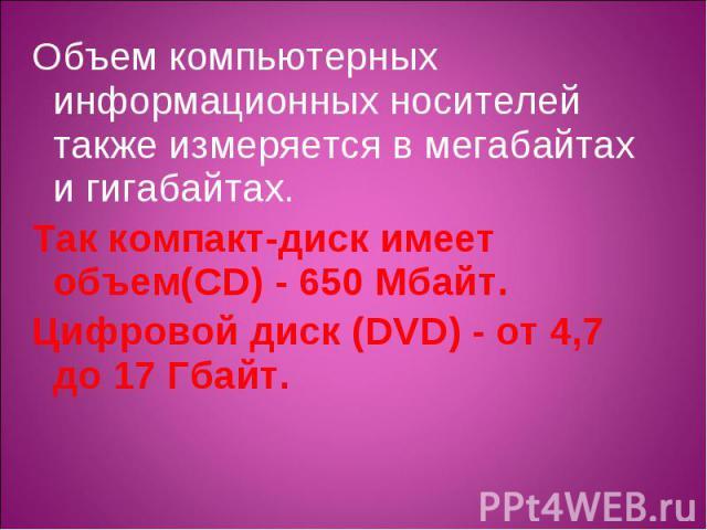 Объем компьютерных информационных носителей также измеряется в мегабайтах и гигабайтах. Объем компьютерных информационных носителей также измеряется в мегабайтах и гигабайтах. Так компакт-диск имеет объем(CD) - 650 Мбайт. Цифровой диск (DVD) - от 4,…