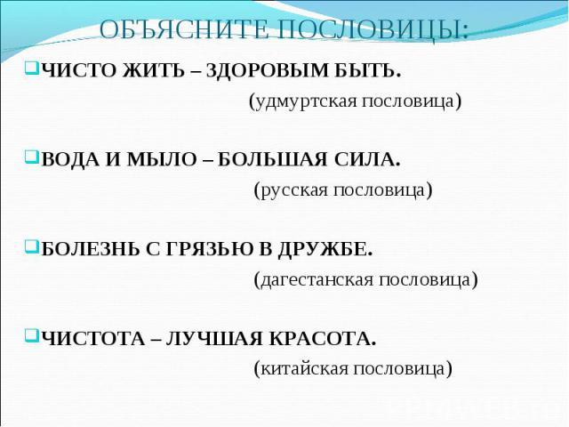 ЧИСТО ЖИТЬ – ЗДОРОВЫМ БЫТЬ. ЧИСТО ЖИТЬ – ЗДОРОВЫМ БЫТЬ. (удмуртская пословица) ВОДА И МЫЛО – БОЛЬШАЯ СИЛА. (русская пословица) БОЛЕЗНЬ С ГРЯЗЬЮ В ДРУЖБЕ. (дагестанская пословица) ЧИСТОТА – ЛУЧШАЯ КРАСОТА. (китайская пословица)