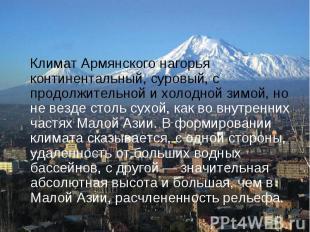 Климат Армянского нагорья континентальный, суровый, с продолжительной и холодной