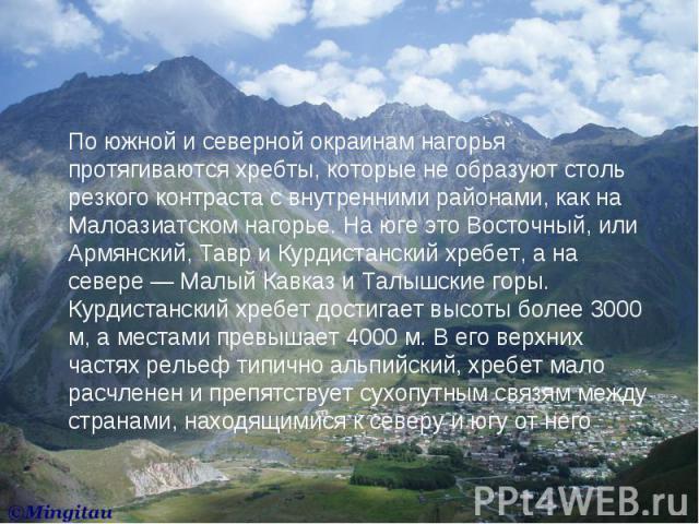 По южной и северной окраинам нагорья протягиваются хребты, которые не образуют столь резкого контраста с внутренними районами, как на Малоазиатском нагорье. На юге это Восточный, или Армянский, Тавр и Курдистанский хребет, а на севере — Малый Кавказ…