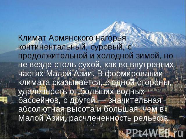 Климат Армянского нагорья континентальный, суровый, с продолжительной и холодной зимой, но не везде столь сухой, как во внутренних частях Малой Азии. В формировании климата сказывается, с одной стороны, удаленность от больших водных бассейнов, с дру…