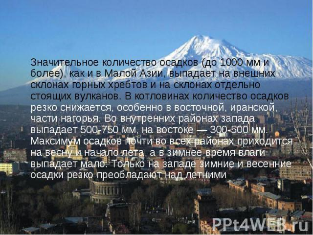 Значительное количество осадков (до 1000 мм и более), как и в Малой Азии, выпадает на внешних склонах горных хребтов и на склонах отдельно стоящих вулканов. В котловинах количество осадков резко снижается, особенно в восточной, иранской, части нагор…