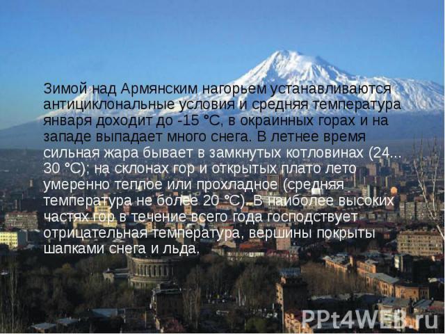 Зимой над Армянским нагорьем устанавливаются антициклональные условия и средняя температура января доходит до -15 °С, в окраинных горах и на западе выпадает много снега. В летнее время сильная жара бывает в замкнутых котловинах (24... 30 °С); на скл…
