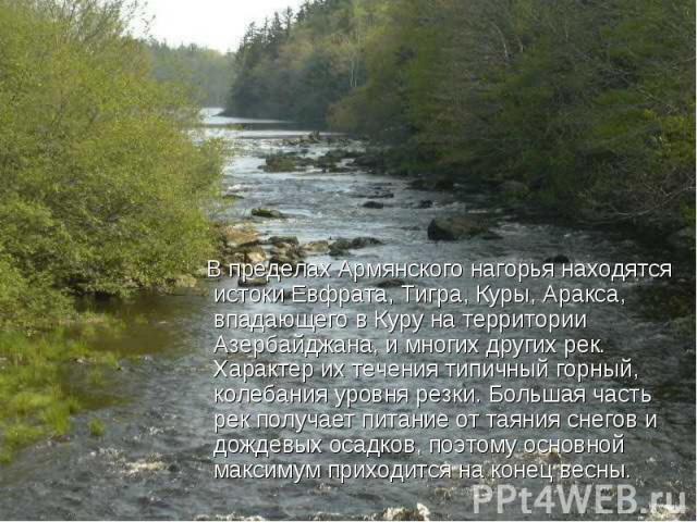 В пределах Армянского нагорья находятся истоки Евфрата, Тигра, Куры, Аракса, впадающего в Куру на территории Азербайджана, и многих других рек. Характер их течения типичный горный, колебания уровня резки. Большая часть рек получает питание от таяния…