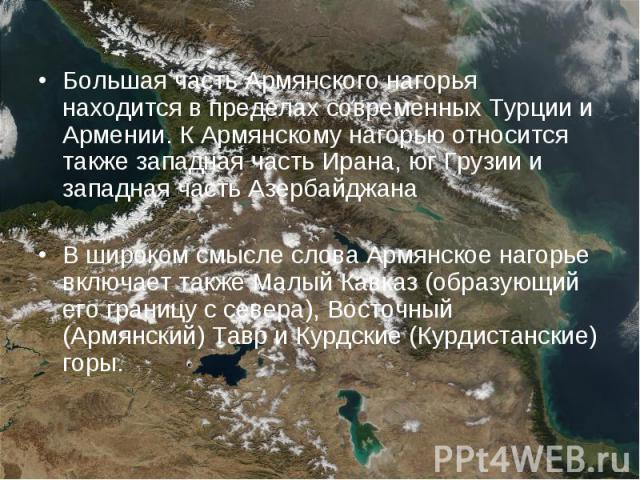 Большая часть Армянского нагорья находится в пределах современных Турции и Армении. К Армянскому нагорью относится также западная часть Ирана, юг Грузии и западная часть Азербайджана Большая часть Армянского нагорья находится в пределах современных …