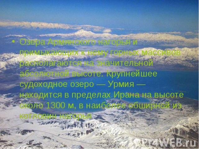 Озера Армянского нагорья и примыкающих к нему горных массивов располагаются на значительной абсолютной высоте. Крупнейшее судоходное озеро — Урмия — находится в пределах Ирана на высоте около 1300 м, в наиболее обширной из котловин нагорья Озера Арм…
