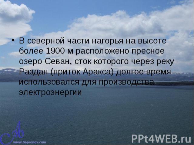 В северной части нагорья на высоте более 1900 м расположено пресное озеро Севан, сток которого через реку Раздан (приток Аракса) долгое время использовался для производства электроэнергии В северной части нагорья на высоте более 1900 м расположено п…
