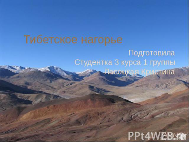 Тибетское нагорье Подготовила Студентка 3 курса 1 группы Ласоцкая Кристина
