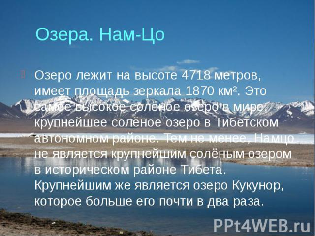 Озера. Нам-Цо Озеро лежит на высоте 4718 метров, имеет площадь зеркала 1870 км². Это самое высокое солёное озеро в мире, крупнейшее солёное озеро в Тибетском автономном районе. Тем не менее, Намцо не является крупнейшим солёным озером в историческом…