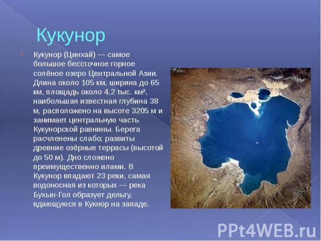 Кукунор Кукунор (Цинхай) — самое большое бессточное горное солёное озеро Центральной Азии. Длина около 105 км, ширина до 65 км, площадь около 4,2 тыс. км², наибольшая известная глубина 38 м, расположено на высоте 3205 м и занимает центральную часть …