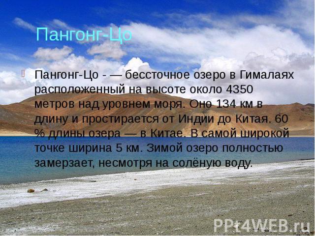 Пангонг-Цо Пангонг-Цо - — бессточное озеро в Гималаях расположенный на высоте около 4350 метров над уровнем моря. Оно 134 км в длину и простирается от Индии до Китая. 60 % длины озера — в Китае. В самой широкой точке ширина 5 км. Зимой озеро полност…