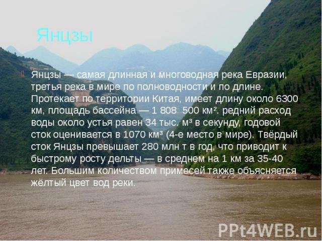 Янцзы Янцзы — самая длинная и многоводная река Евразии, третья река в мире по полноводности и по длине. Протекает по территории Китая, имеет длину около 6300 км, площадь бассейна — 1 808 500 км². редний расход воды около устья равен 34 тыс. м³ в сек…