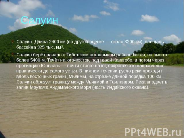 Салуин Салуин. Длина 2400 км (по другой оценке — около 3200 км), площадь бассейна 325 тыс. км². Салуин берёт начало в Тибетском автономном районе Китая, на высоте более 5400 м. Течёт на юго-восток, под горой Кавагебо, и потом через провинцию Юньнань…