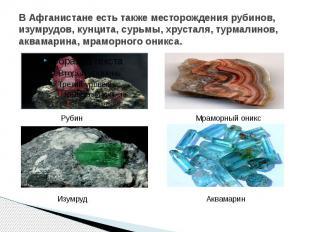 В Афганистане есть также месторождения рубинов, изумрудов, кунцита, сурьмы, хрус