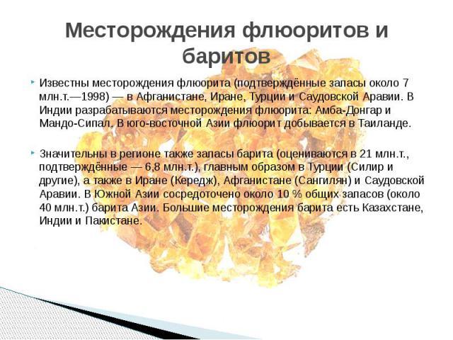 Месторождения флюоритов и баритов Известны месторождения флюорита (подтверждённые запасы около 7 млн.т.—1998) — в Афганистане, Иране, Турции и Саудовской Аравии. В Индии разрабатываются месторождения флюорита: Амба-Донгар и Мандо-Сипал. В юго-восточ…