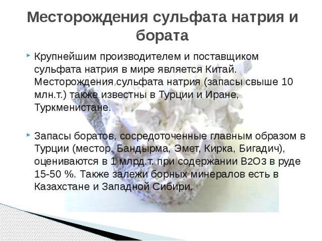 Месторождения сульфата натрия и бората Крупнейшим производителем и поставщиком сульфата натрия в мире является Китай. Месторождения сульфата натрия (запасы свыше 10 млн.т.) также известны в Турции и Иране, Туркменистане. Запасы боратов, сосредоточен…