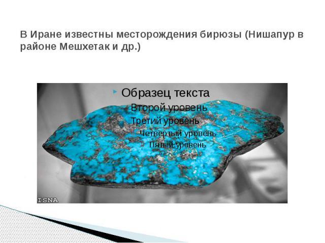 В Иране известны месторождения бирюзы (Нишапур в районе Мешхетак и др.)