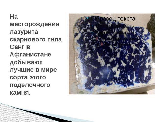 На месторождении лазурита скарнового типа Санг в Афганистане добывают лучшие в мире сорта этого поделочного камня.