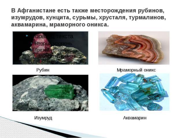 В Афганистане есть также месторождения рубинов, изумрудов, кунцита, сурьмы, хрусталя, турмалинов, аквамарина, мраморного оникса.